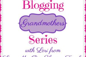 BLOGGING GRANDMOTHERS SERIES WITH LORI FROM LOVE MY BIG HAPPY FAMILY