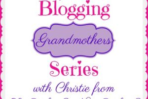 BLOGGING GRANDMOTHERS SERIES WITH CHRISTIE FROM SO WHAT? NOW WHAT?