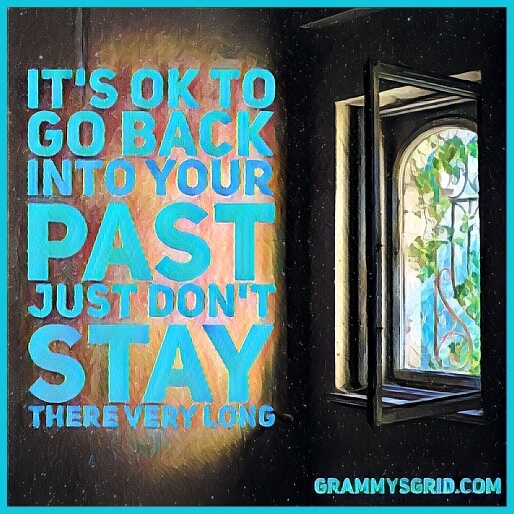 It's ok to go back into your past, just don't stay there very long.