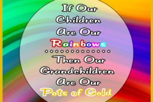If our children are our rainbows then our grandchildren are our pots of gold