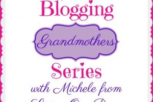 BLOGGING GRANDMOTHERS SERIES WITH MICHELE FROM LIVING OUR DAYS