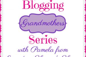 BLOGGING GRANDMOTHERS SERIES WITH PAMELA FROM GRANDMA HONEY'S HOUSE