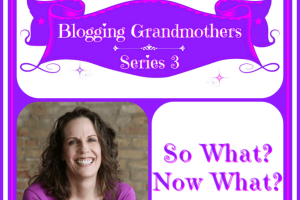 BLOGGING GRANDMOTHERS SERIES 3 WITH CHRISTIE FROM SO WHAT? NOW WHAT?